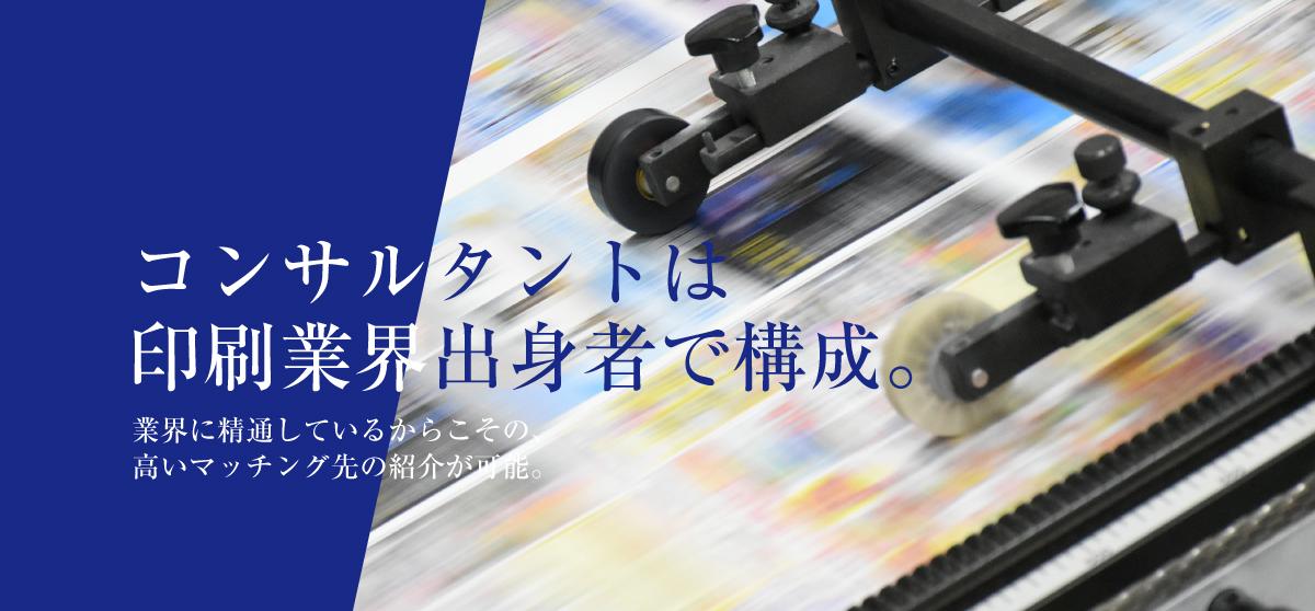 コンサルタントは印刷業界出身者で構成。業界に精通しているので高いマッチングが可能です。